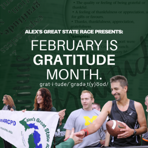 Wording: Alex's Great State Presents: February is Gratitude Month, with images of a runner holding the game ball, a U-M ROTC cadet and two young women holding the AGSR banner