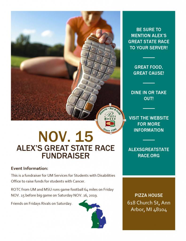 Pizza house fundraiser. Be sure to mention Alex's Great State Race to your server. Great food, great cause! Dine in or take out! Visit the website for more information. Alexsgreatstaterace.org. 618 Church St., Ann Arbor, MI, 48104